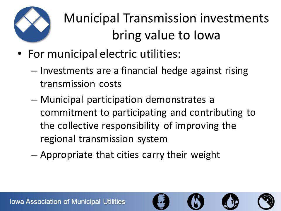 Utilities Iowa Association of Municipal Utilities Municipal Transmission investments bring value to Iowa For municipal electric utilities: – Investmen