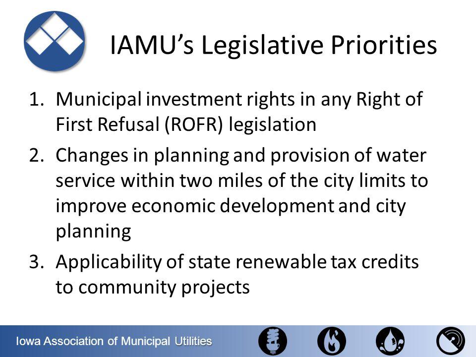 Utilities Iowa Association of Municipal Utilities IAMUs Legislative Priorities 1.Municipal investment rights in any Right of First Refusal (ROFR) legi