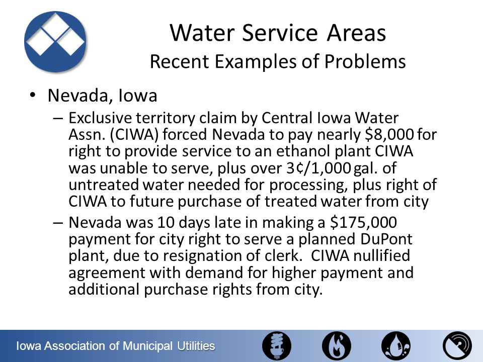 Utilities Iowa Association of Municipal Utilities Water Service Areas Recent Examples of Problems Nevada, Iowa – Exclusive territory claim by Central