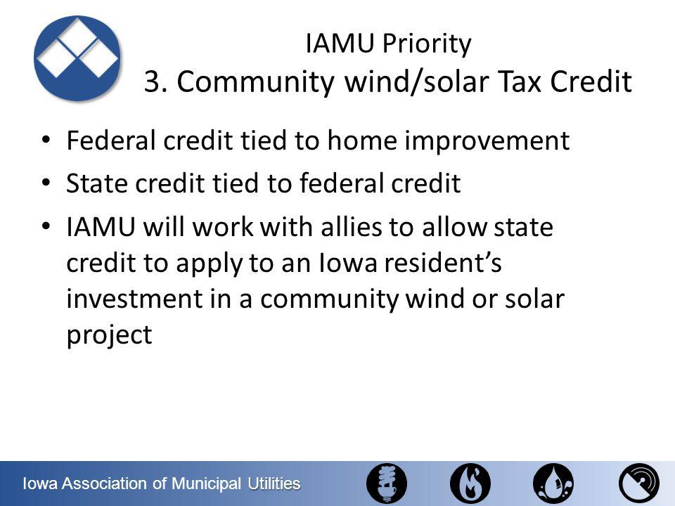 Utilities Iowa Association of Municipal Utilities IAMU Priority 3. Community wind/solar Tax Credit Federal credit tied to home improvement State credi