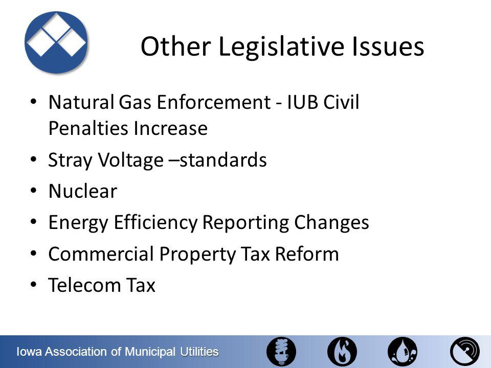 Utilities Iowa Association of Municipal Utilities Other Legislative Issues Natural Gas Enforcement - IUB Civil Penalties Increase Stray Voltage –stand