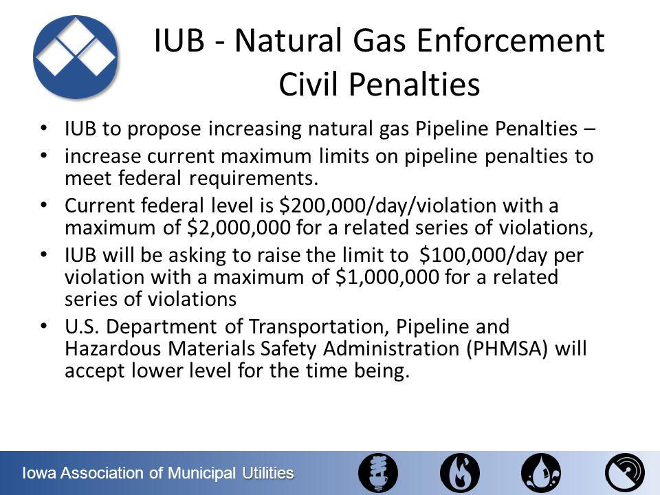 Utilities Iowa Association of Municipal Utilities IUB - Natural Gas Enforcement Civil Penalties IUB to propose increasing natural gas Pipeline Penalti
