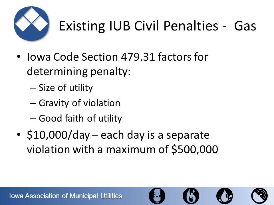 Utilities Iowa Association of Municipal Utilities Existing IUB Civil Penalties - Gas Iowa Code Section 479.31 factors for determining penalty: – Size