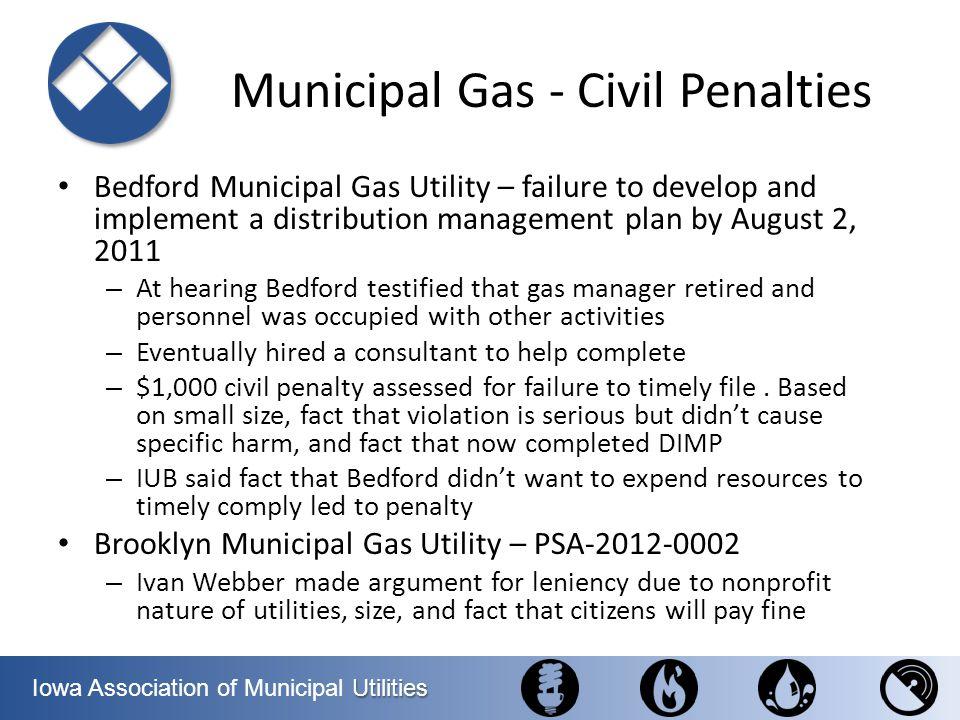 Utilities Iowa Association of Municipal Utilities Municipal Gas - Civil Penalties Bedford Municipal Gas Utility – failure to develop and implement a d