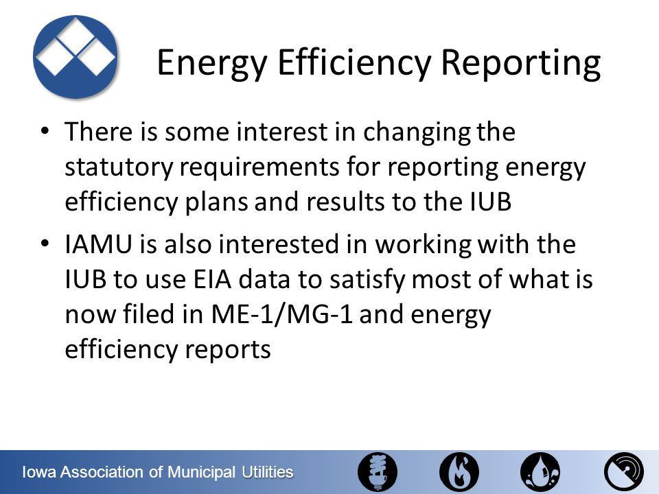 Utilities Iowa Association of Municipal Utilities Energy Efficiency Reporting There is some interest in changing the statutory requirements for report