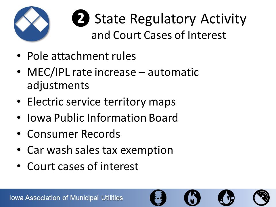 Utilities Iowa Association of Municipal Utilities State Regulatory Activity and Court Cases of Interest Pole attachment rules MEC/IPL rate increase –