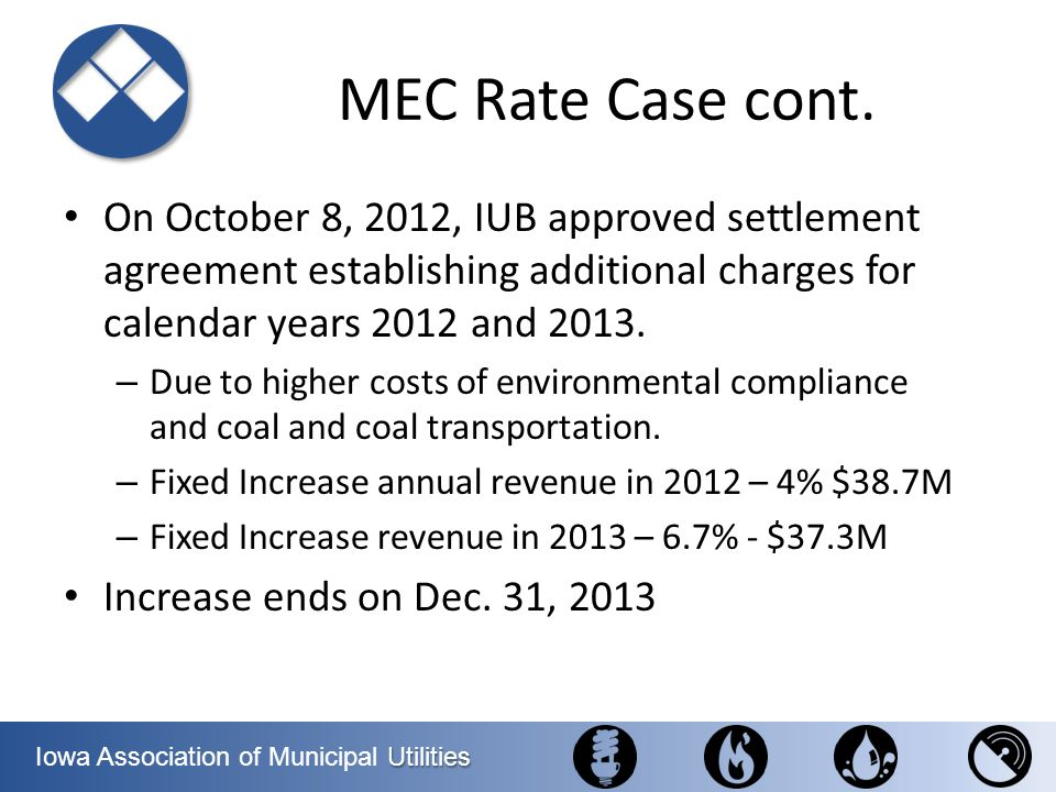 Utilities Iowa Association of Municipal Utilities MEC Rate Case cont. On October 8, 2012, IUB approved settlement agreement establishing additional ch