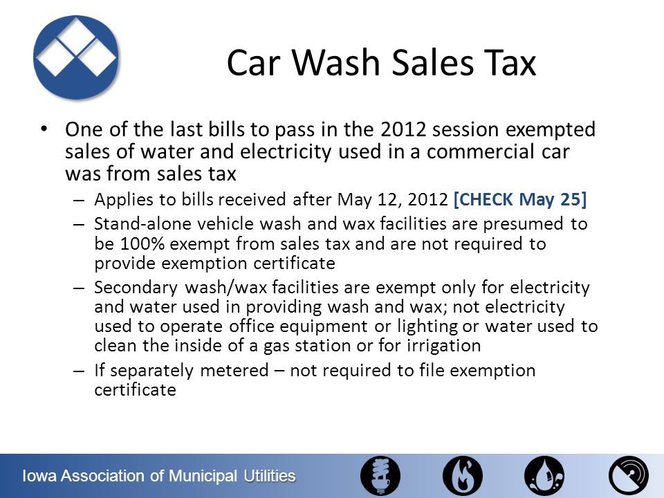Utilities Iowa Association of Municipal Utilities Car Wash Sales Tax One of the last bills to pass in the 2012 session exempted sales of water and ele