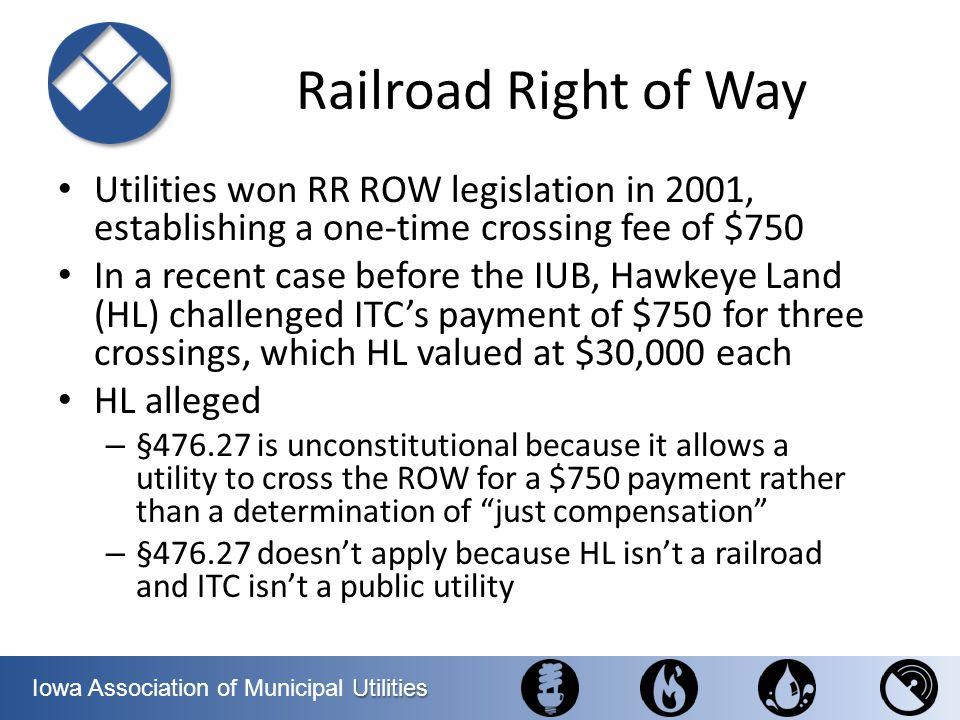 Utilities Iowa Association of Municipal Utilities Railroad Right of Way Utilities won RR ROW legislation in 2001, establishing a one-time crossing fee