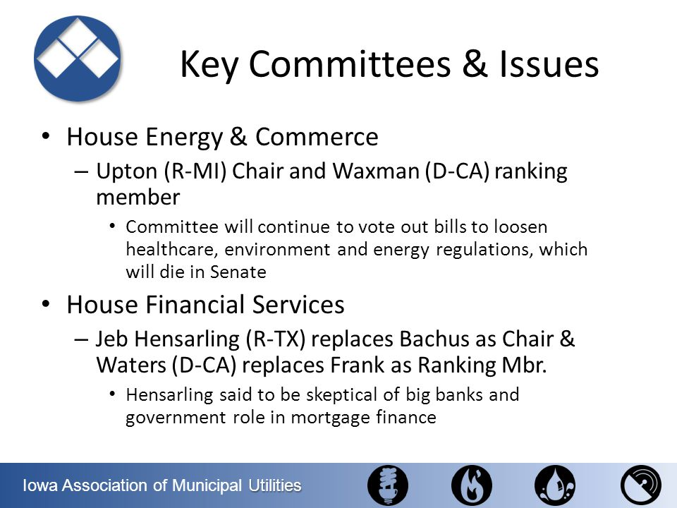 Utilities Iowa Association of Municipal Utilities Key Committees & Issues House Energy & Commerce – Upton (R-MI) Chair and Waxman (D-CA) ranking membe