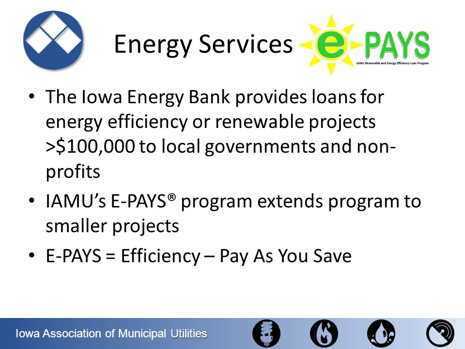 Utilities Iowa Association of Municipal Utilities Energy Services The Iowa Energy Bank provides loans for energy efficiency or renewable projects >$10