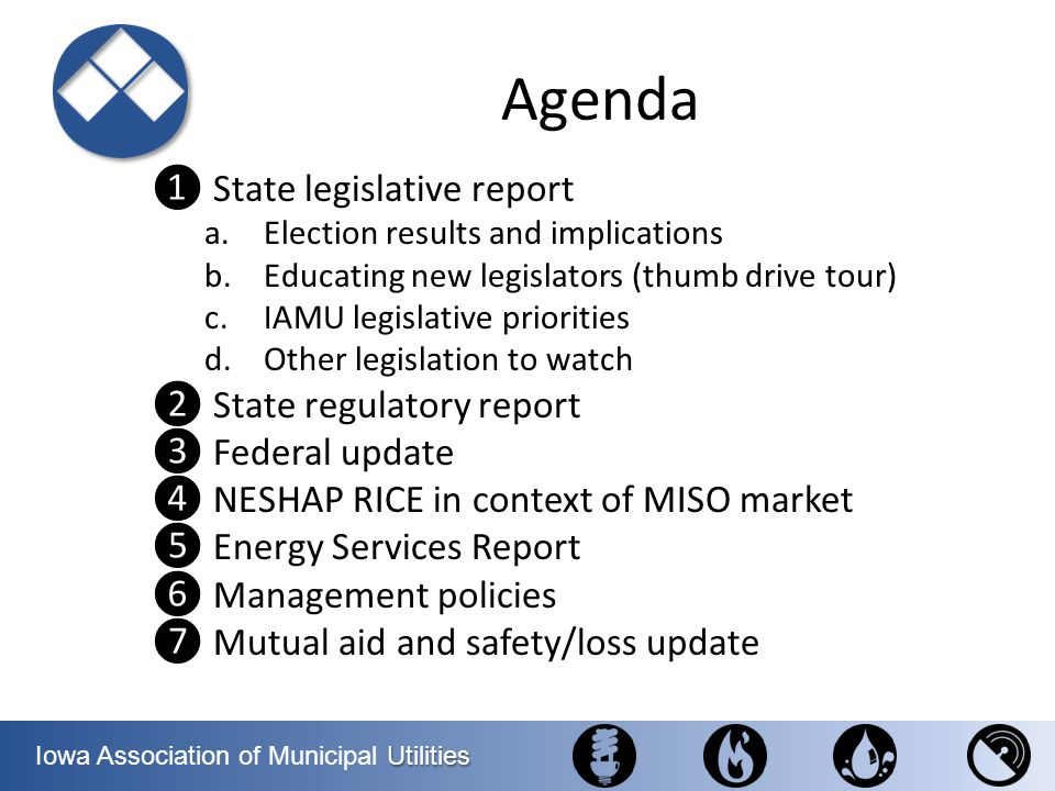 Utilities Iowa Association of Municipal Utilities Agenda- Today Only @ CFU (c) Legislative Priority – Transmission Investments Energy Services Report (except DR/Breda study) NESHAP RICE in context of MISO market Energy Services – DR/Breda study State legislative report a.Election results and implications b.Educating new legislators (thumb drive tour) c.IAMU legislative priorities d.Other legislation to watch State regulatory report Federal update Management policies Mutual aid and safety/loss update