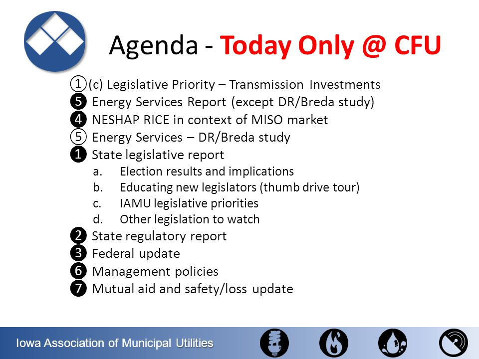 Utilities Iowa Association of Municipal Utilities State Legislative Report 1.Election Report and Thumb Drive Tour 2.IAMUs legislative priorities a.Transmission investments - right of first refusal b.Water service within two miles of a city c.Tax credits for community renewables 3.Other legislation Julie Smith Legislative and Regulatory Counsel