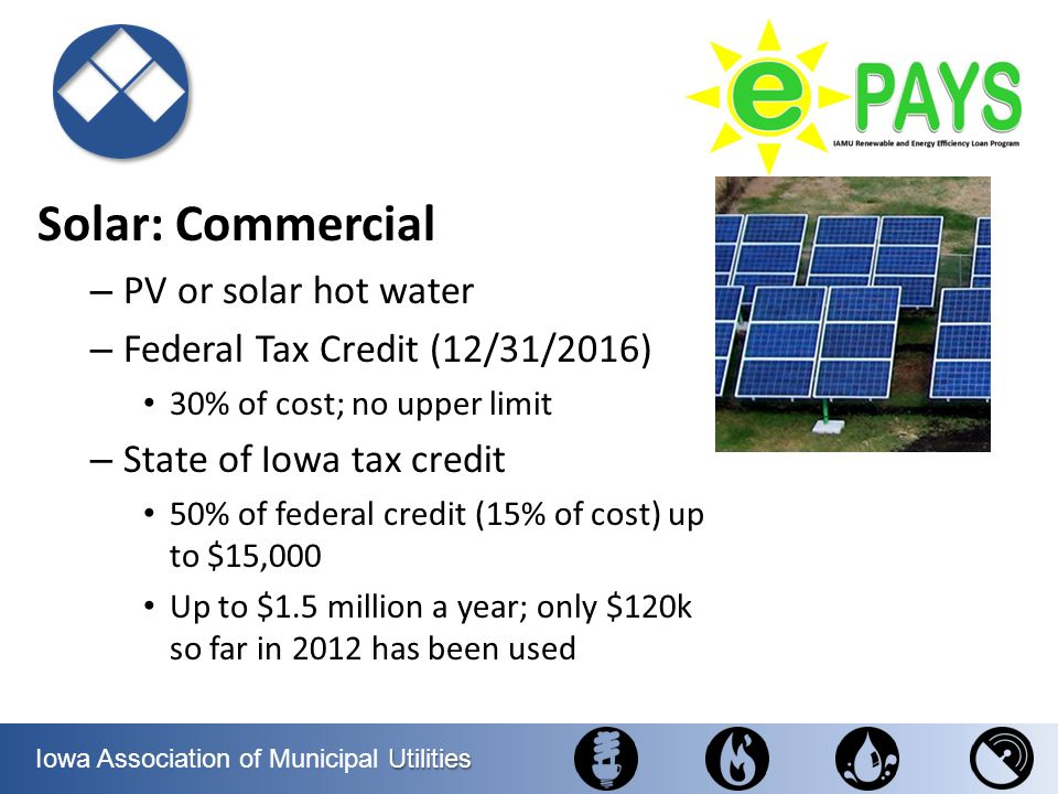 Utilities Iowa Association of Municipal Utilities Solar: Commercial – PV or solar hot water – Federal Tax Credit (12/31/2016) 30% of cost; no upper li