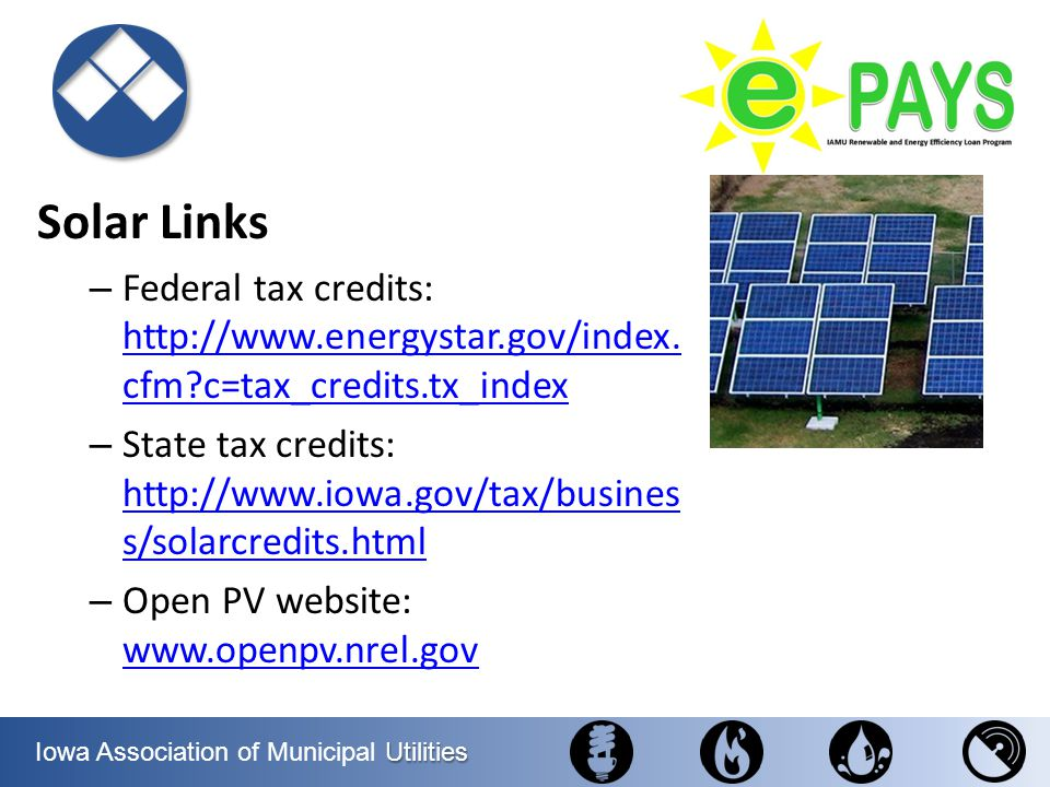 Utilities Iowa Association of Municipal Utilities Solar Links – Federal tax credits: http://www.energystar.gov/index. cfm?c=tax_credits.tx_index http: