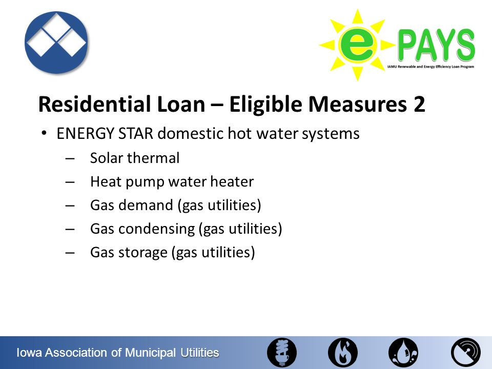 Utilities Iowa Association of Municipal Utilities Residential Loan – Eligible Measures 2 ENERGY STAR domestic hot water systems – Solar thermal – Heat