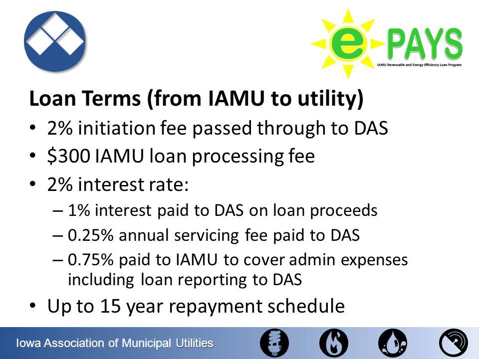 Utilities Iowa Association of Municipal Utilities Loan Terms (from IAMU to utility) 2% initiation fee passed through to DAS $300 IAMU loan processing