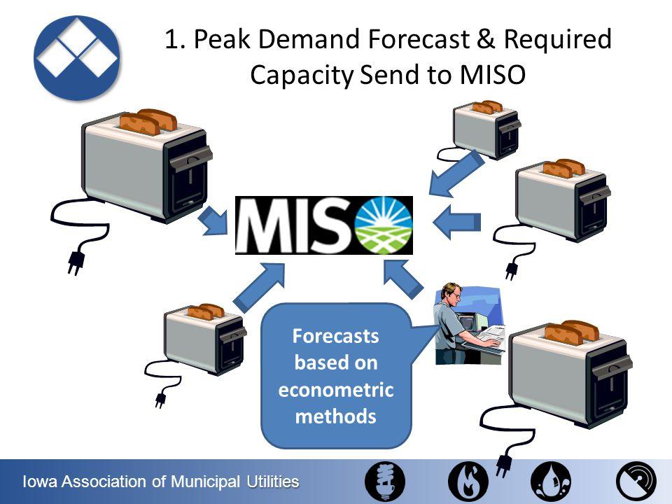 Utilities Iowa Association of Municipal Utilities Forecasts based on econometric methods 1. Peak Demand Forecast & Required Capacity Send to MISO