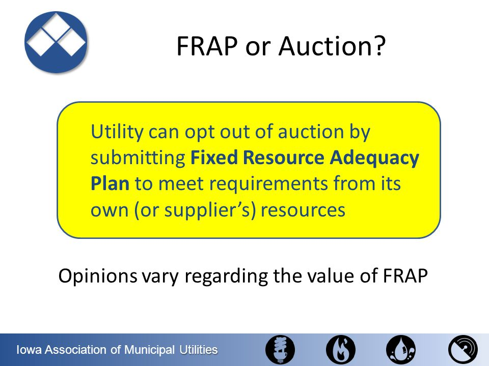 Utilities Iowa Association of Municipal Utilities Utility can opt out of auction by submitting Fixed Resource Adequacy Plan to meet requirements from
