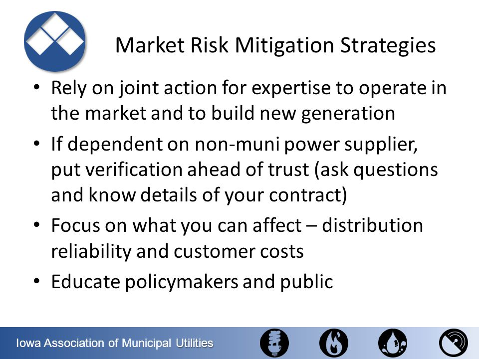 Utilities Iowa Association of Municipal Utilities Market Risk Mitigation Strategies Rely on joint action for expertise to operate in the market and to