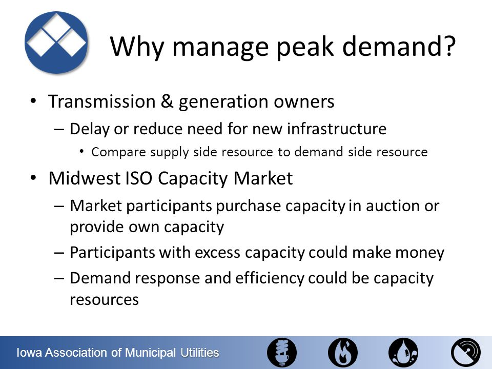 Utilities Iowa Association of Municipal Utilities Why manage peak demand? Transmission & generation owners – Delay or reduce need for new infrastructu