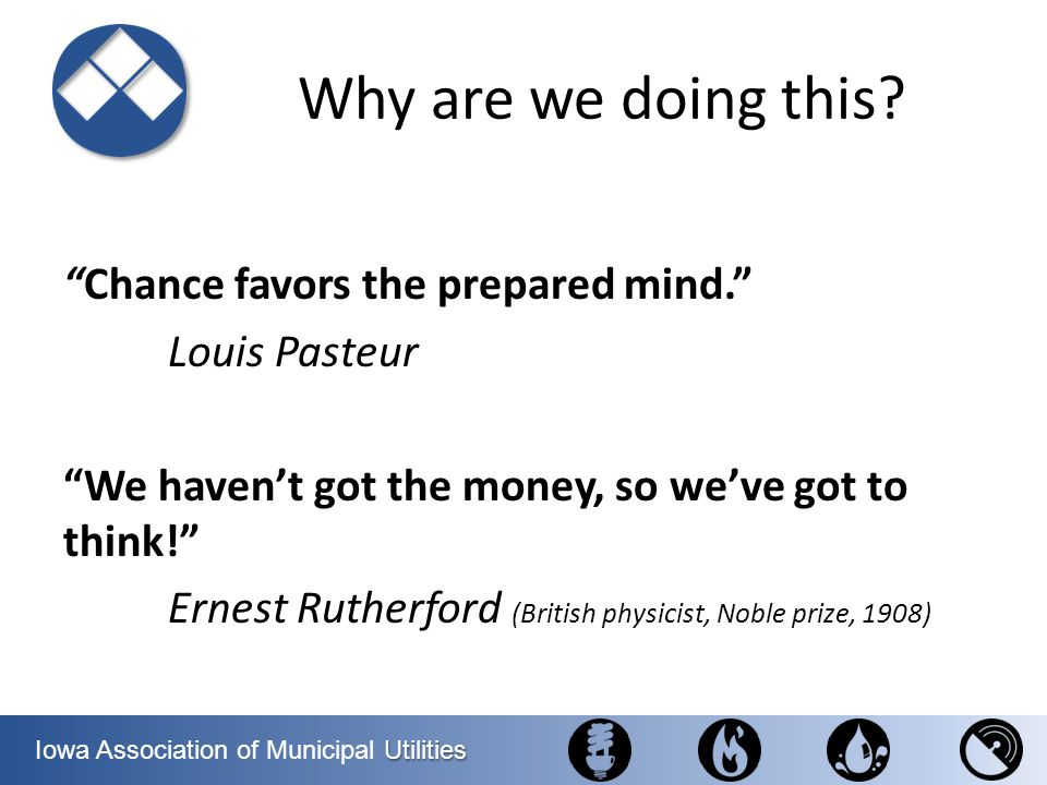 Utilities Iowa Association of Municipal Utilities Why are we doing this? Chance favors the prepared mind. Louis Pasteur We havent got the money, so we