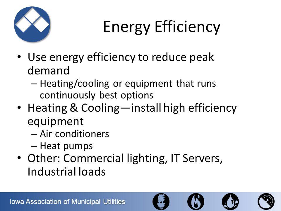 Utilities Iowa Association of Municipal Utilities Energy Efficiency Use energy efficiency to reduce peak demand – Heating/cooling or equipment that ru