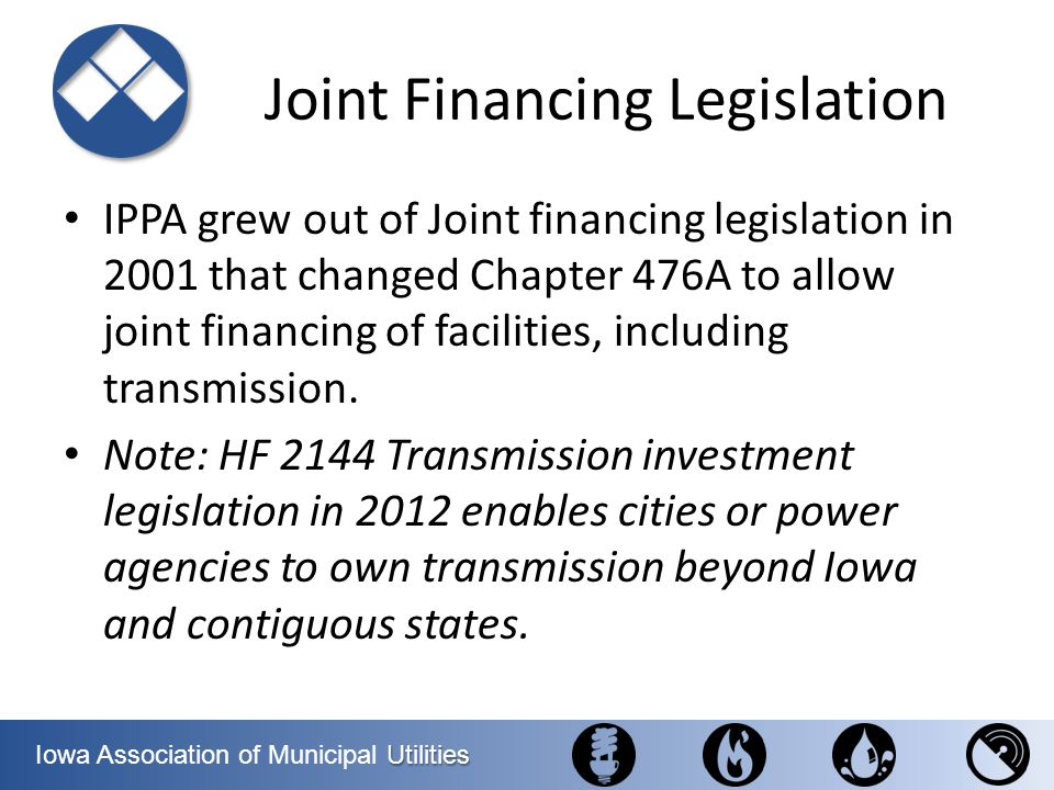 Utilities Iowa Association of Municipal Utilities Energy Efficiency in Water/Wastewater Treatment – Some of the biggest energy costs for a city – Assess the water and energy efficiency potential of systems – Assist cities with significant water and energy efficiency potential to develop and complete projects to reduce water and energy consumption Target: $200,000