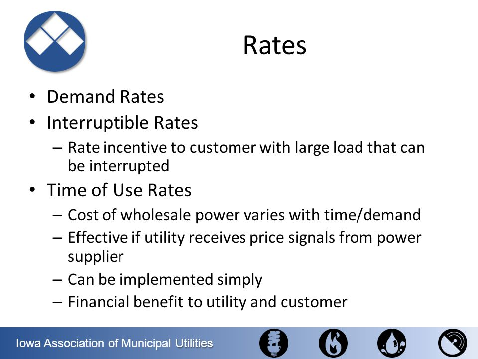 Utilities Iowa Association of Municipal Utilities Rates Demand Rates Interruptible Rates – Rate incentive to customer with large load that can be inte