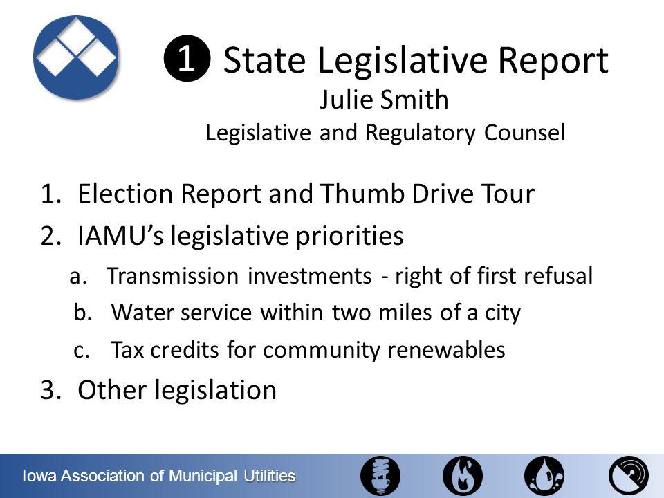 Utilities Iowa Association of Municipal Utilities State Legislative Report 1.Election Report and Thumb Drive Tour 2.IAMUs legislative priorities a.Tra