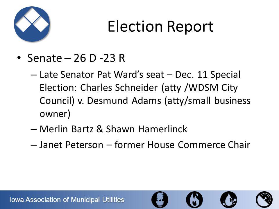 Utilities Iowa Association of Municipal Utilities Election Report Senate – 26 D -23 R – Late Senator Pat Wards seat – Dec. 11 Special Election: Charle