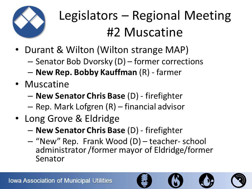 Utilities Iowa Association of Municipal Utilities Legislators – Regional Meeting #2 Muscatine Durant & Wilton (Wilton strange MAP) – Senator Bob Dvors