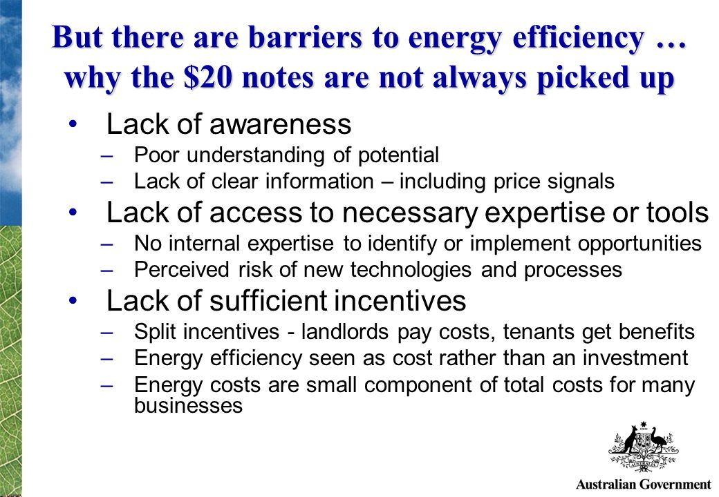 But there are barriers to energy efficiency … why the $20 notes are not always picked up Lack of awareness –Poor understanding of potential –Lack of clear information – including price signals Lack of access to necessary expertise or tools –No internal expertise to identify or implement opportunities –Perceived risk of new technologies and processes Lack of sufficient incentives –Split incentives - landlords pay costs, tenants get benefits –Energy efficiency seen as cost rather than an investment –Energy costs are small component of total costs for many businesses