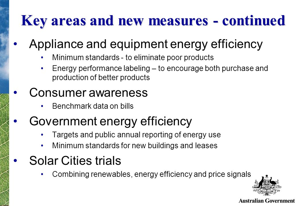 Key areas and new measures - continued Appliance and equipment energy efficiency Minimum standards - to eliminate poor products Energy performance labeling – to encourage both purchase and production of better products Consumer awareness Benchmark data on bills Government energy efficiency Targets and public annual reporting of energy use Minimum standards for new buildings and leases Solar Cities trials Combining renewables, energy efficiency and price signals
