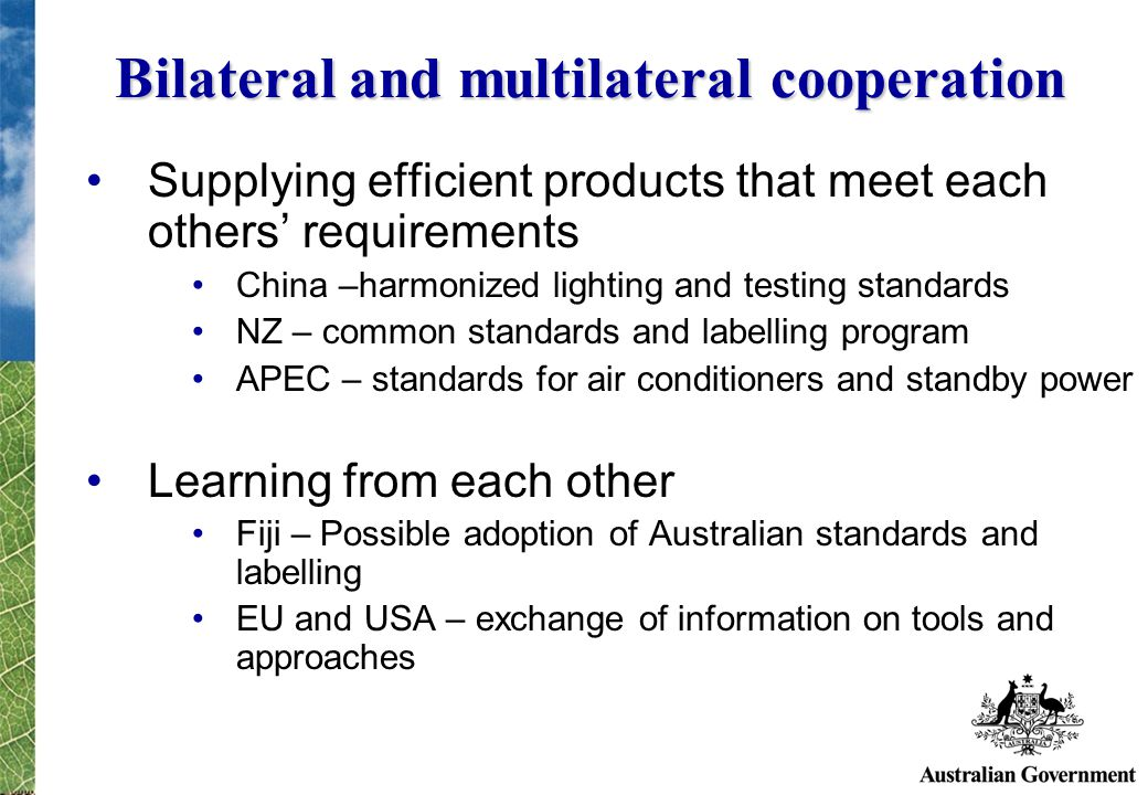 Bilateral and multilateral cooperation Supplying efficient products that meet each others requirements China –harmonized lighting and testing standards NZ – common standards and labelling program APEC – standards for air conditioners and standby power Learning from each other Fiji – Possible adoption of Australian standards and labelling EU and USA – exchange of information on tools and approaches