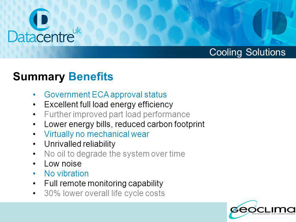 Government ECA approval status Excellent full load energy efficiency Further improved part load performance Lower energy bills, reduced carbon footprint Virtually no mechanical wear Unrivalled reliability No oil to degrade the system over time Low noise No vibration Full remote monitoring capability 30% lower overall life cycle costs Summary Benefits Cooling Solutions