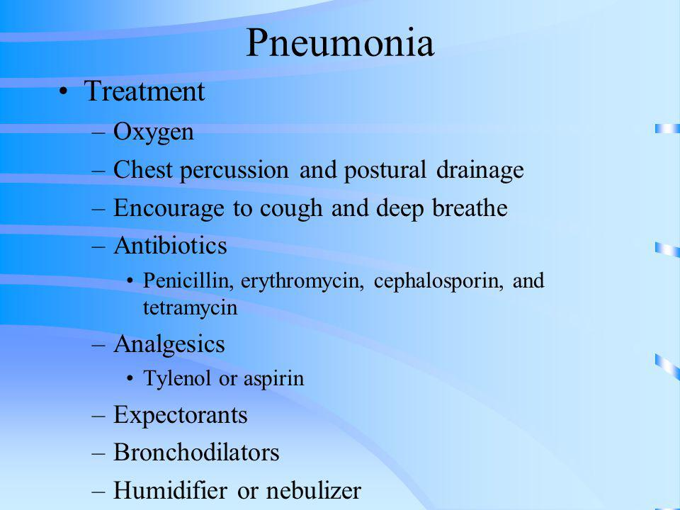 Pneumonia Treatment –Oxygen –Chest percussion and postural drainage –Encourage to cough and deep breathe –Antibiotics Penicillin, erythromycin, cephal