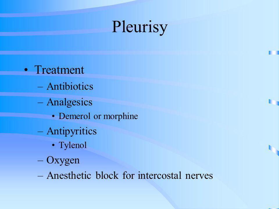 Pleurisy Treatment –Antibiotics –Analgesics Demerol or morphine –Antipyritics Tylenol –Oxygen –Anesthetic block for intercostal nerves