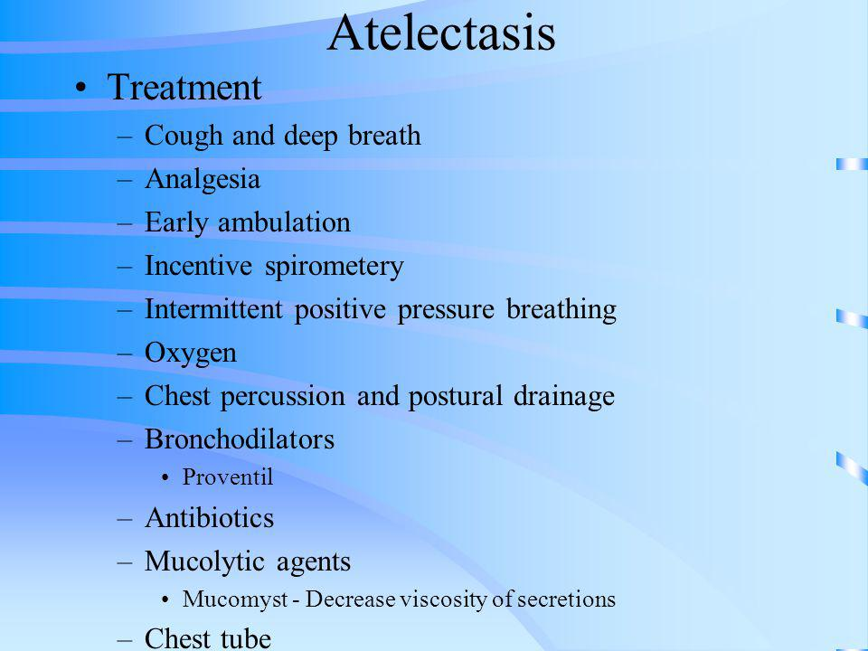 Atelectasis Treatment –Cough and deep breath –Analgesia –Early ambulation –Incentive spirometery –Intermittent positive pressure breathing –Oxygen –Ch