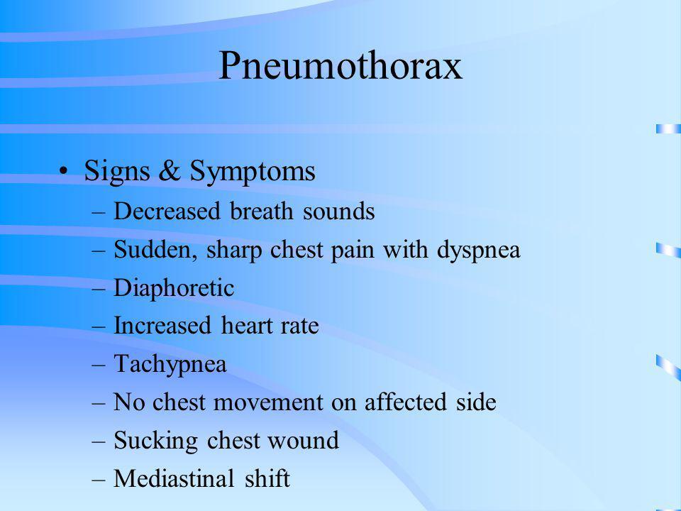 Pneumothorax Signs & Symptoms –Decreased breath sounds –Sudden, sharp chest pain with dyspnea –Diaphoretic –Increased heart rate –Tachypnea –No chest