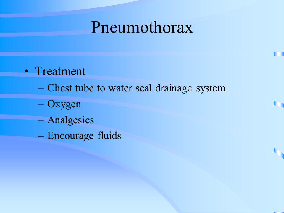 Pneumothorax Treatment –Chest tube to water seal drainage system –Oxygen –Analgesics –Encourage fluids