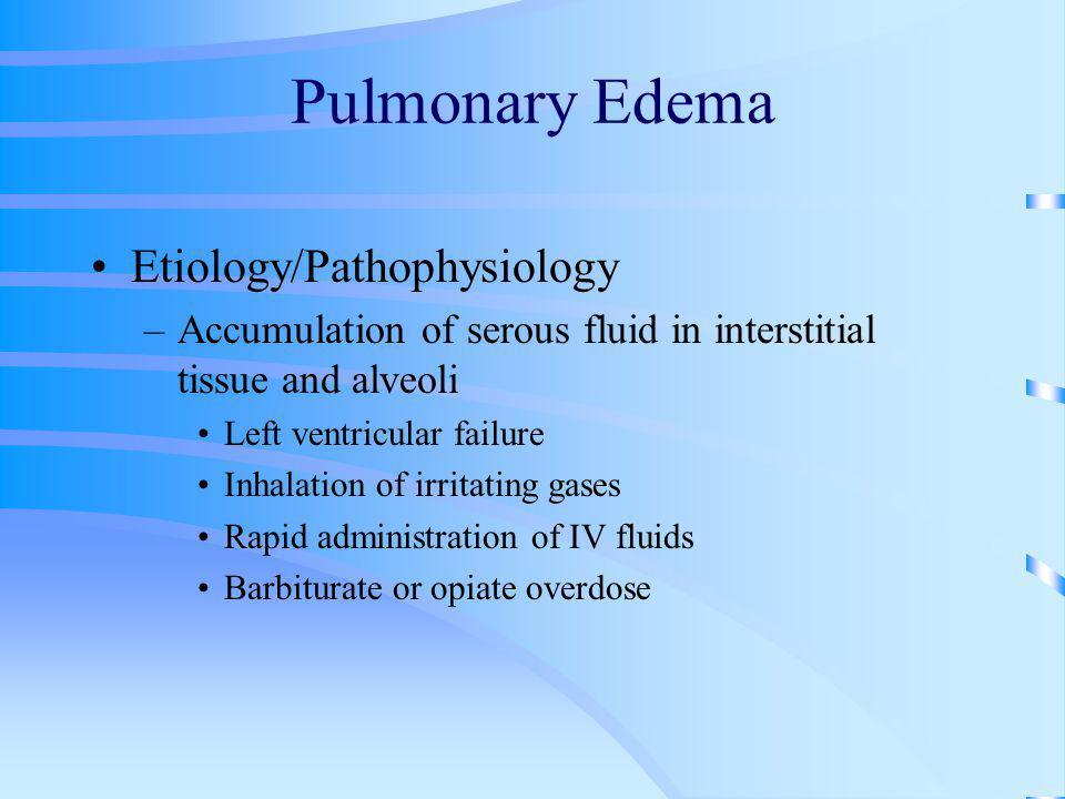 Pulmonary Edema Etiology/Pathophysiology –Accumulation of serous fluid in interstitial tissue and alveoli Left ventricular failure Inhalation of irrit