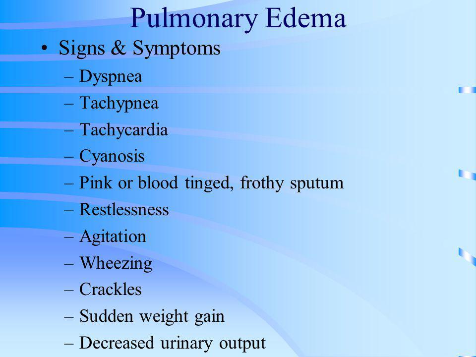 Pulmonary Edema Signs & Symptoms –Dyspnea –Tachypnea –Tachycardia –Cyanosis –Pink or blood tinged, frothy sputum –Restlessness –Agitation –Wheezing –C