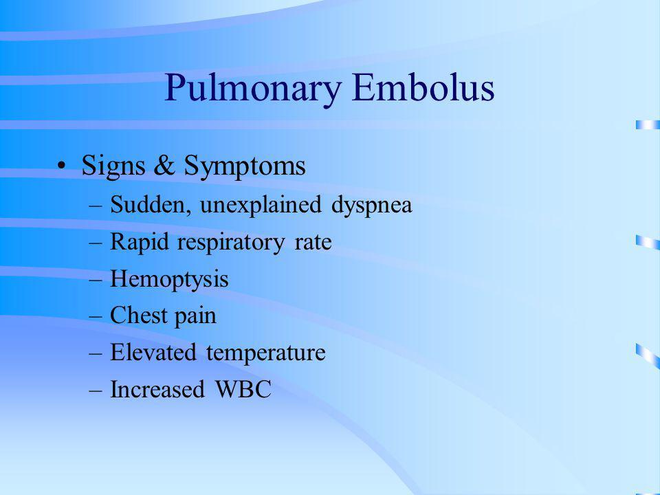 Pulmonary Embolus Signs & Symptoms –Sudden, unexplained dyspnea –Rapid respiratory rate –Hemoptysis –Chest pain –Elevated temperature –Increased WBC