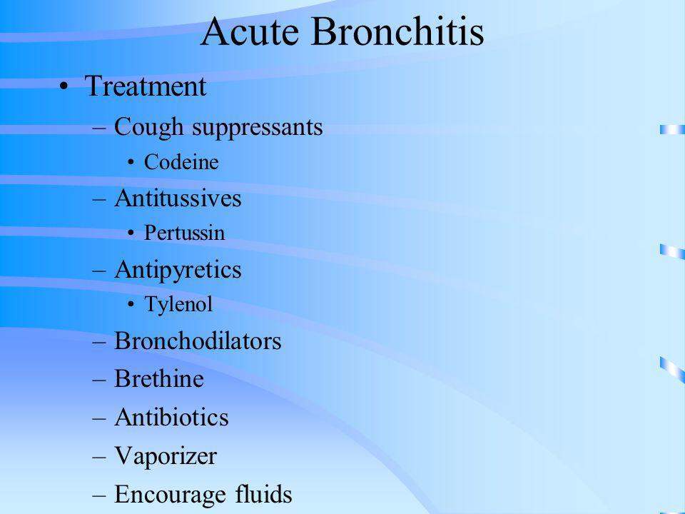 Acute Bronchitis Treatment –Cough suppressants Codeine –Antitussives Pertussin –Antipyretics Tylenol –Bronchodilators –Brethine –Antibiotics –Vaporize
