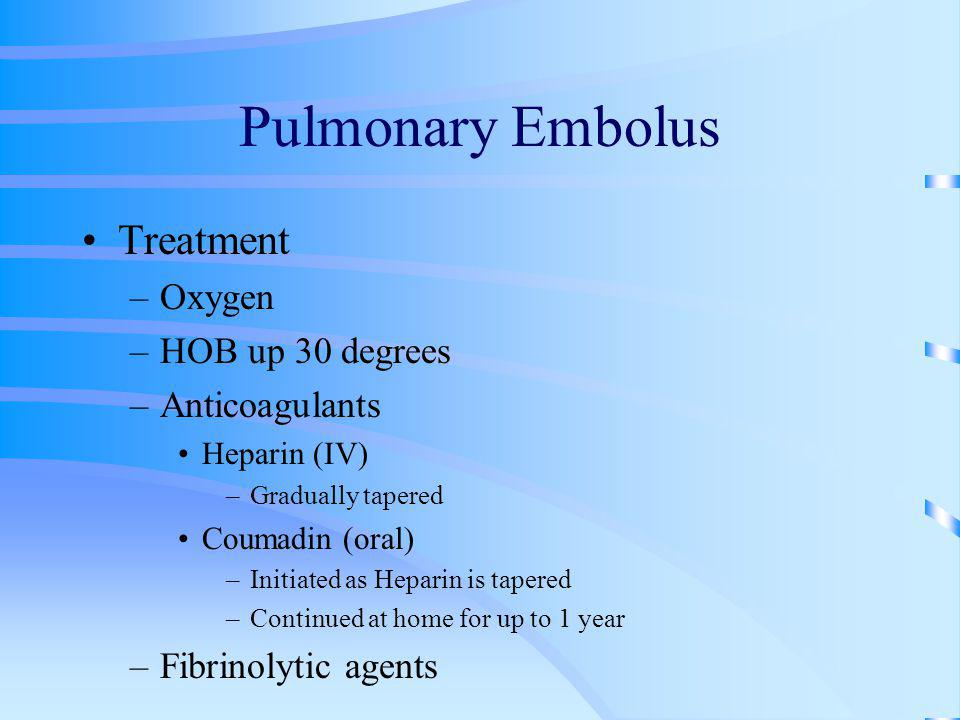 Pulmonary Embolus Treatment –Oxygen –HOB up 30 degrees –Anticoagulants Heparin (IV) –Gradually tapered Coumadin (oral) –Initiated as Heparin is tapere