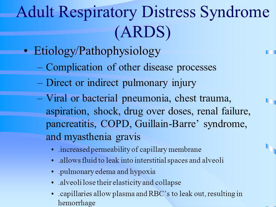 Adult Respiratory Distress Syndrome (ARDS) Etiology/Pathophysiology –Complication of other disease processes –Direct or indirect pulmonary injury –Vir