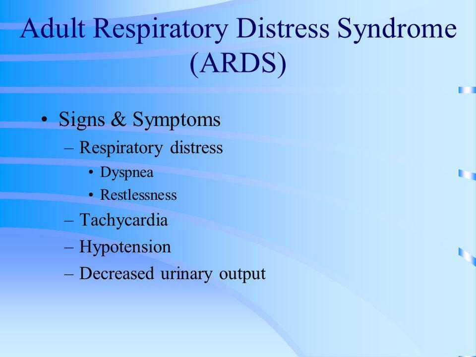 Adult Respiratory Distress Syndrome (ARDS) Signs & Symptoms –Respiratory distress Dyspnea Restlessness –Tachycardia –Hypotension –Decreased urinary ou