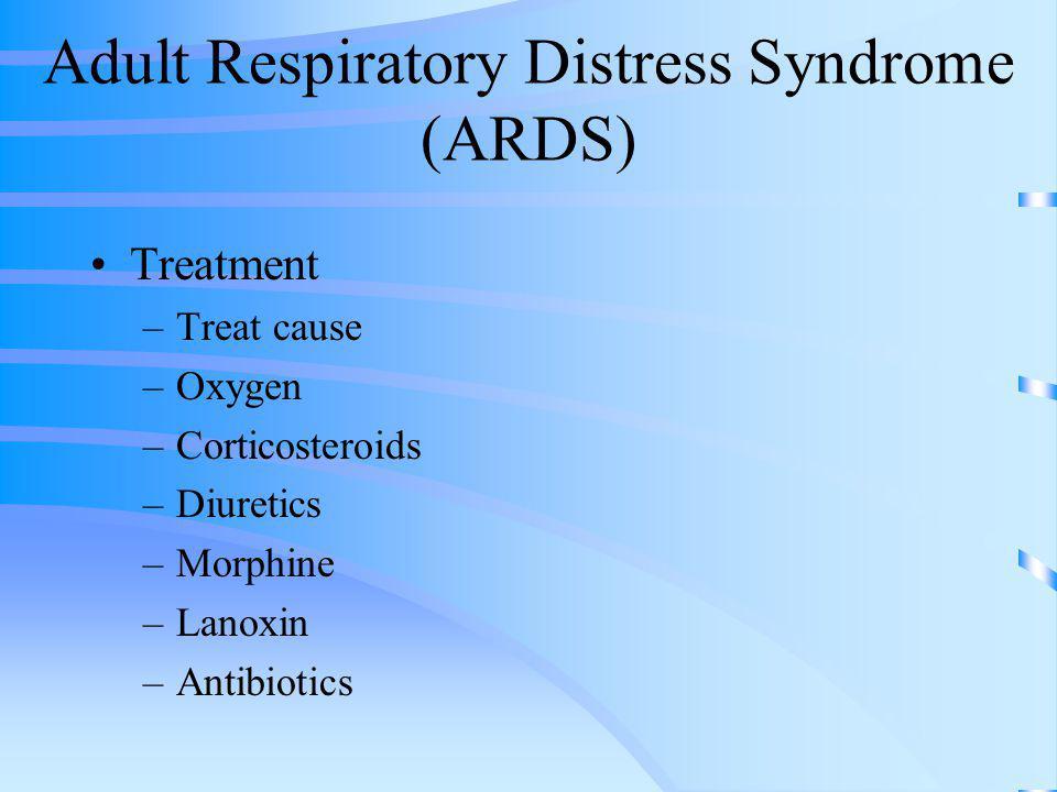 Adult Respiratory Distress Syndrome (ARDS) Treatment –Treat cause –Oxygen –Corticosteroids –Diuretics –Morphine –Lanoxin –Antibiotics