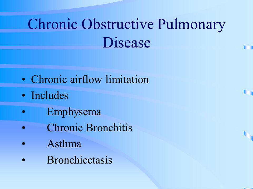 Chronic Obstructive Pulmonary Disease Chronic airflow limitation Includes Emphysema Chronic Bronchitis Asthma Bronchiectasis